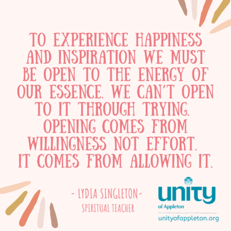 To experience happiness and inspiration we must be open to the energy of our essence. We can't open to it through trying. Opening comes from willingness not effort. It comes from allowing it. - Lydia Singleton